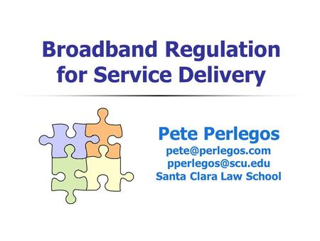Broadband Regulation for Service Delivery Pete Perlegos  Santa Clara Law School.