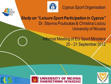 Cyprus Sport Organisation Study on Leisure Sport Participation in Cyprus Dr. Stavros Pouloukas & Christina Loizou University of Nicosia Informal Meeting.