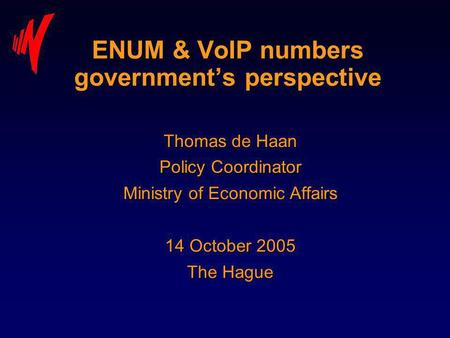 ENUM & VoIP numbers governments perspective Thomas de Haan Policy Coordinator Ministry of Economic Affairs 14 October 2005 The Hague.