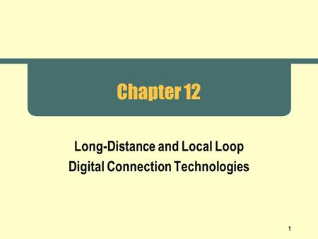1 Chapter 12 Long-Distance and Local Loop Digital Connection Technologies.