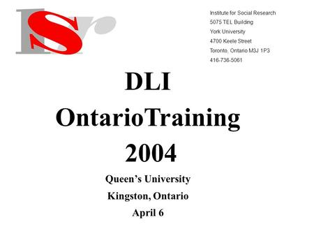 Institute for Social Research 5075 TEL Building York University 4700 Keele Street Toronto, Ontario M3J 1P3 416-736-5061 DLI OntarioTraining 2004 Queens.
