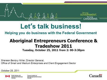October 25, 2011 Lets talk business! Helping you do business with the Federal Government Aboriginal Entrepreneurs Conference & Tradeshow 2011 Tuesday,