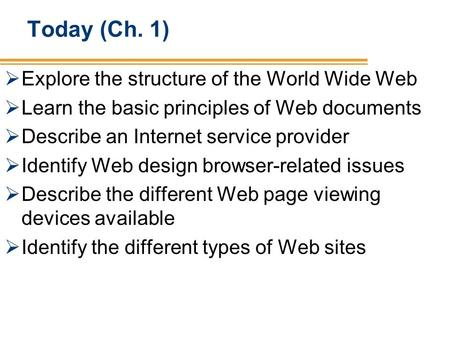 Today (Ch. 1) Explore the structure of the World Wide Web Learn the basic principles of Web documents Describe an Internet service provider Identify Web.