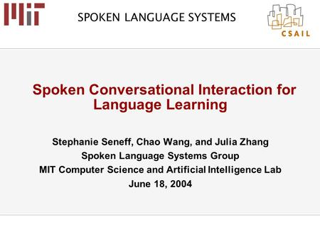 SPOKEN LANGUAGE SYSTEMS Spoken Conversational Interaction for Language Learning Stephanie Seneff, Chao Wang, and Julia Zhang Spoken Language Systems Group.
