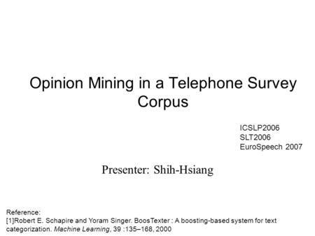 Opinion Mining in a Telephone Survey Corpus Presenter: Shih-Hsiang Reference: [1]Robert E. Schapire and Yoram Singer. BoosTexter : A boosting-based system.