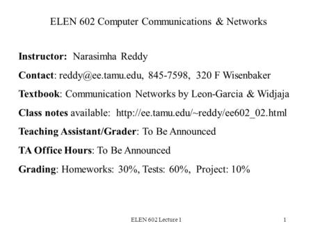 ELEN 602 Lecture 11 ELEN 602 Computer Communications & Networks Instructor: Narasimha Reddy Contact: 845-7598, 320 F Wisenbaker Textbook:
