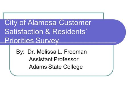 City of Alamosa Customer Satisfaction & Residents Priorities Survey By: Dr. Melissa L. Freeman Assistant Professor Adams State College.