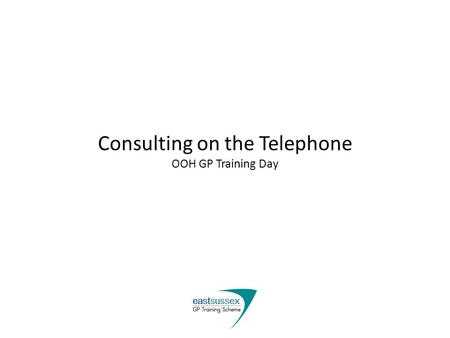 Consulting on the Telephone OOH GP Training Day. Learning Objectives Review our approach to consulting on the phone Address concerns over this format.