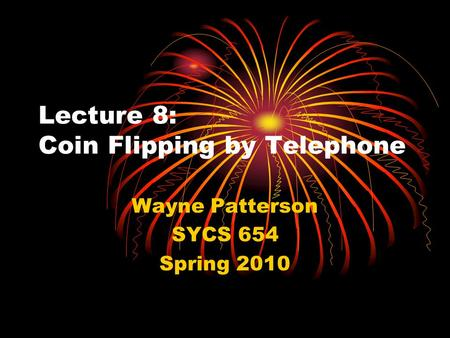 Lecture 8: Coin Flipping by Telephone Wayne Patterson SYCS 654 Spring 2010.