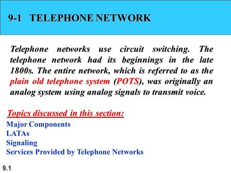 9.1 9-1 TELEPHONE NETWORK Telephone networks use circuit switching. The telephone network had its beginnings in the late 1800s. The entire network, which.