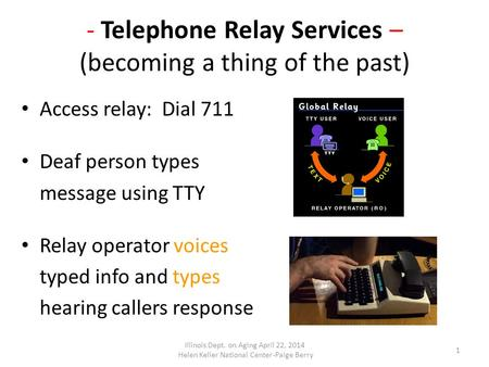 - Telephone Relay Services – (becoming a thing of the past) Access relay: Dial 711 Deaf person types message using TTY Relay operator voices typed info.