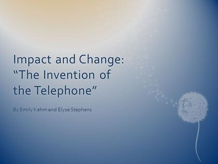 By Emily Kehm and Elyse Stephens Impact and Change: The Invention of the Telephone.