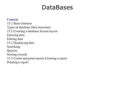 Content 15.1 Basic features Types of database Data structures 15.2 Creating a database Screen layout Entering data Editing data 15.3 Displaying data Searching.