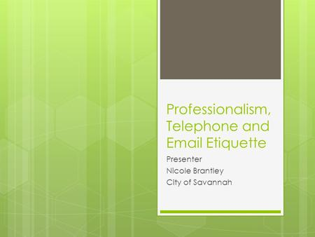 Professionalism, Telephone and Email Etiquette Presenter Nicole Brantley City of Savannah.