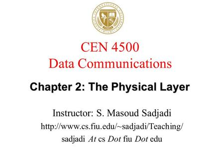 CEN 4500 Data Communications Instructor: S. Masoud Sadjadi  sadjadi At cs Dot fiu Dot edu Chapter 2: The Physical.