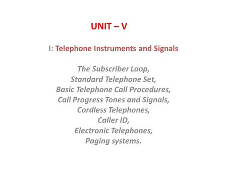 UNIT – V I: Telephone Instruments and Signals The Subscriber Loop, Standard Telephone Set, Basic Telephone Call Procedures, Call Progress Tones and Signals,