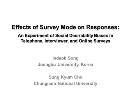 Effects of Survey Mode on Responses: An Experiment of Social Desirability Biases in Telephone, Interviewer, and Online Surveys Indeok Song Joongbu University,