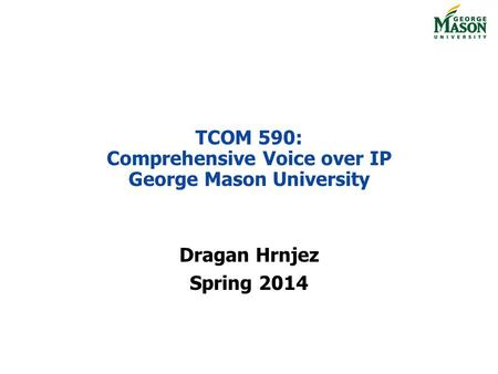 TCOM 590: Comprehensive Voice over IP George Mason University Dragan Hrnjez Spring 2014.