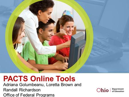 PACTS Online Tools Adriana Golumbeanu, Loretta Brown and Randall Richardson Office of Federal Programs.