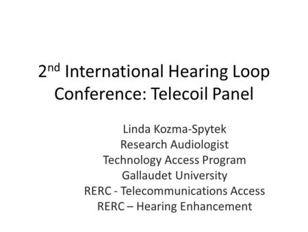 2 nd International Hearing Loop Conference: Telecoil Panel Linda Kozma-Spytek Research Audiologist Technology Access Program Gallaudet University RERC.