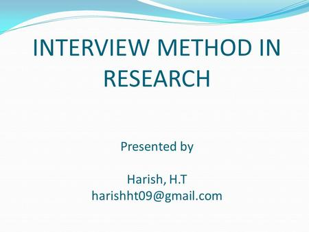 INTERVIEW METHOD IN RESEARCH Presented by Harish, H.T