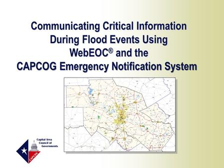 Communicating Critical Information During Flood Events Using WebEOC ® and the CAPCOG Emergency Notification System.
