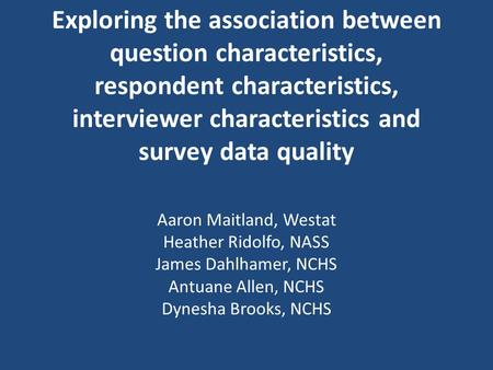 Exploring the association between question characteristics, respondent characteristics, interviewer characteristics and survey data quality Aaron Maitland,
