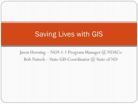 Jason Horning – NG9-1-1 Program NDACo Bob Nutsch – State GIS State of ND Saving Lives with GIS.