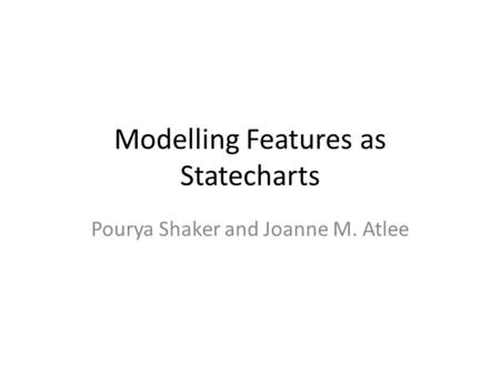 Modelling Features as Statecharts Pourya Shaker and Joanne M. Atlee.