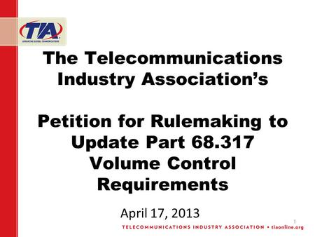 1 The Telecommunications Industry Associations Petition for Rulemaking to Update Part 68.317 Volume Control Requirements April 17, 2013.