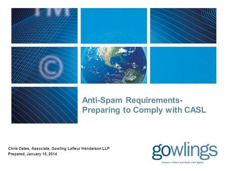 Anti-Spam Requirements- Preparing to Comply with CASL Chris Oates, Associate, Gowling Lafleur Henderson LLP Prepared, January 15, 2014.