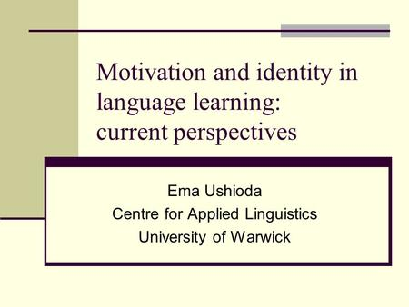 Motivation and identity in language learning: current perspectives Ema Ushioda Centre for Applied Linguistics University of Warwick.