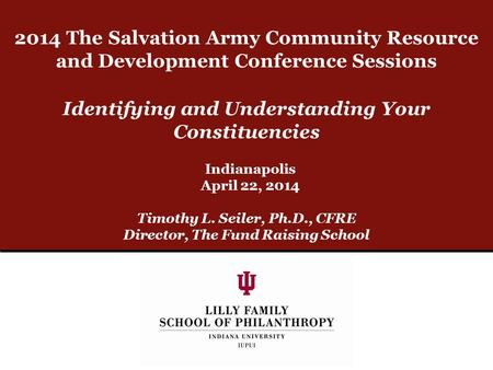 Identifying and Understanding Your Constituencies Timothy L. Seiler, Ph.D., CFRE Director, The Fund Raising School Indianapolis April 22, 2014 2014 The.