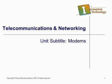 Copyright © Texas Education Agency, 2013. All rights reserved.1 Telecommunications & Networking Unit Subtitle: Modems.