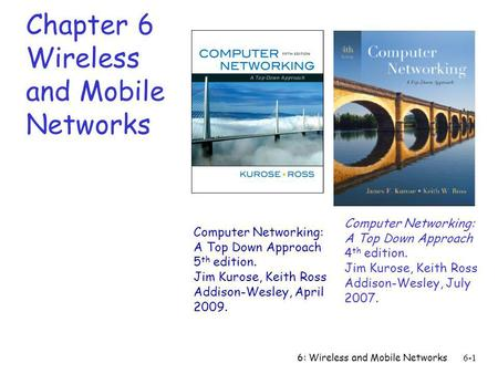 6: Wireless and Mobile Networks6-1 Chapter 6 Wireless and Mobile Networks Computer Networking: A Top Down Approach 4 th edition. Jim Kurose, Keith Ross.