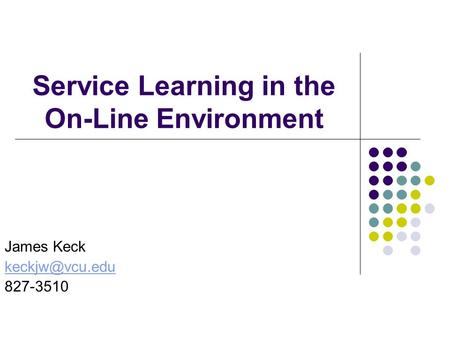 Service Learning in the On-Line Environment James Keck 827-3510.