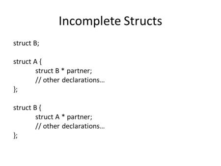 Incomplete Structs struct B; struct A { struct B * partner; // other declarations… }; struct B { struct A * partner; // other declarations… };