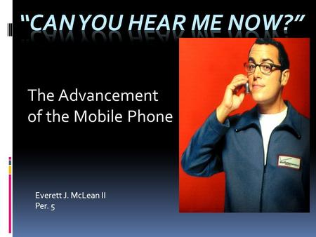 Everett J. McLean II Per. 5 The Advancement of the Mobile Phone.