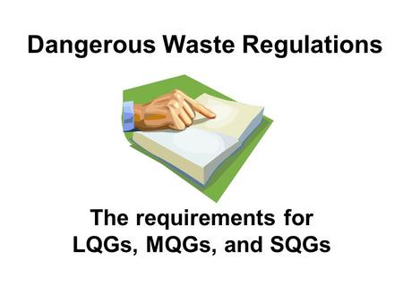 Dangerous Waste Regulations The requirements for LQGs, MQGs, and SQGs.