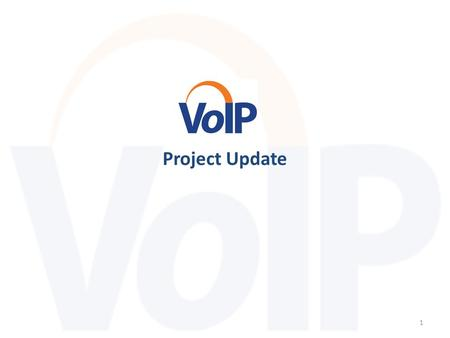 Project Update 1. The Voice over Internet Protocol (VoIP) implementation project: replaces an outdated, difficult-to-maintain system with end-of-life.