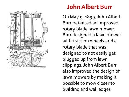 On May 9, 1899, John Albert Burr patented an improved rotary blade lawn mower. Burr designed a lawn mower with traction wheels and a rotary blade that.