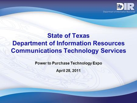 State of Texas Department of Information Resources Communications Technology Services Power to Purchase Technology Expo April 28, 2011.