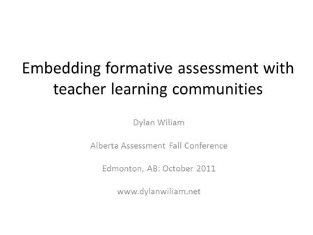 Embedding formative assessment with teacher learning communities Dylan Wiliam Alberta Assessment Fall Conference Edmonton, AB: October 2011 www.dylanwiliam.net.