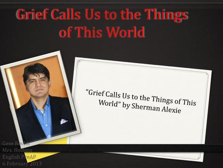 Grief Calls Us to the Things of This World Grief Calls Us to the Things of This World by Sherman Alexie Gese Rocha Mrs. Hodson English PreAP 6 February.