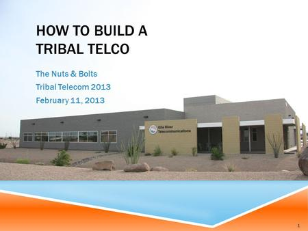 HOW TO BUILD A TRIBAL TELCO The Nuts & Bolts Tribal Telecom 2013 February 11, 2013 1.