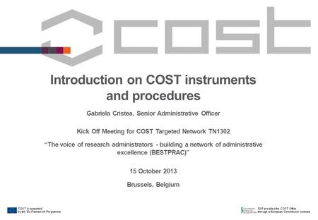 Introduction on COST instruments and procedures Gabriela Cristea, Senior Administrative Officer Kick Off Meeting for COST Targeted Network TN1302 The voice.
