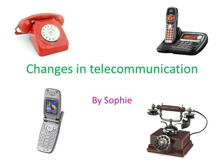 Changes in telecommunication By Sophie. Telephone facts The telephone was invented by Alexander Graham Bell. The telephone was invented in the 1876. Another.