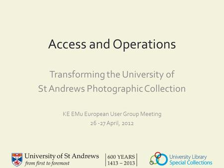 Access and Operations Transforming the University of St Andrews Photographic Collection KE EMu European User Group Meeting 26 -27 April, 2012.