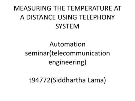 MEASURING THE TEMPERATURE AT A DISTANCE USING TELEPHONY SYSTEM Automation seminar(telecommunication engineering) t94772(Siddhartha Lama)