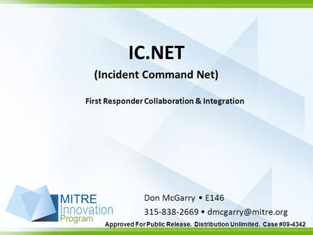 Approved For Public Release. Distribution Unlimited. Case #09-4342 IC.NET (Incident Command Net) Don McGarry E146 315-838-2669 First.